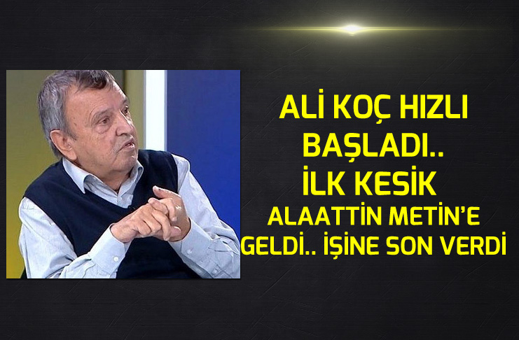 Ali Koç Alaattin Metin'in işine son verdi..