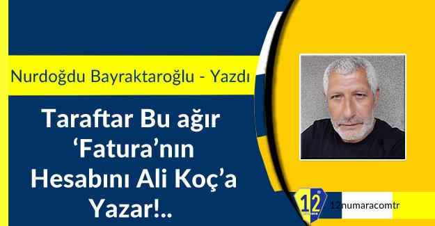 Taraftar Bu ağır  'Fatura'nın  Hesabını Ali Koç'a  Yazar!..