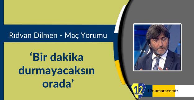 Rıdvan Dilmen: 'Bir dakika durmayacaksın orada'