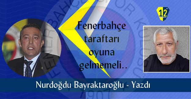 Fenerbahçe taraftarı oyuna gelmemeli..