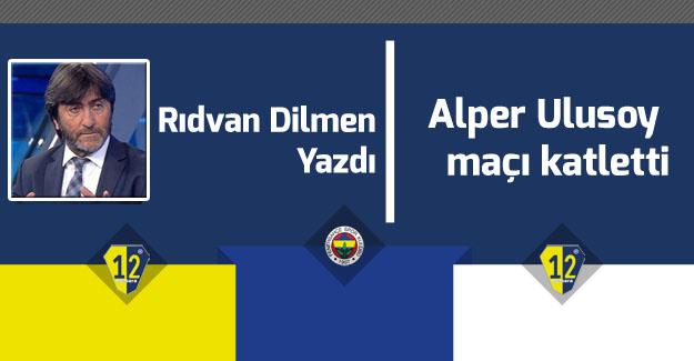 Rıdvan Dilmen: Alper Ulusoy maçı katletti