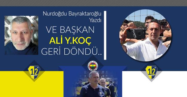 VE BAŞKAN ALİ Y.KOÇ GERİ DÖNDÜ..