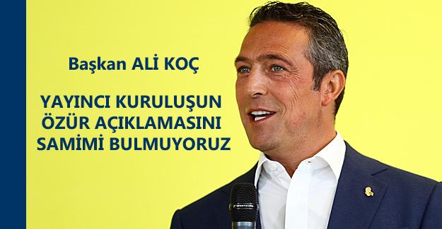 ALİ KOÇ : Siz demek ki Fenerbahçe'nin ne olduğunu tam bilmiyorsunuz