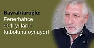 Bayraktaroğlu: Fenerbahçe 90'lı yılların futbolunu oynuyor!